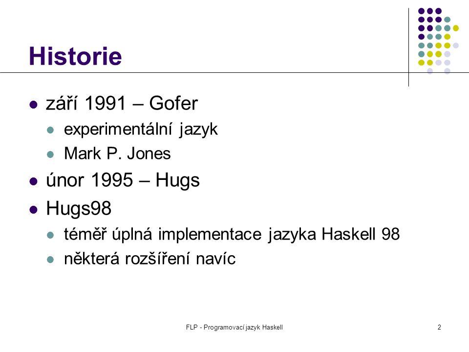 FLP - Programovací jazyk Haskell3 Instalace + dokumentace Základní zdroje http://haskell.org popis jazyka a knihoven http://haskell.org/hugs instalace (Win / Unix) uživatelská příručka (je součástí instalace) Další součásti School of Expression (SOE) Hugs Graphics Library