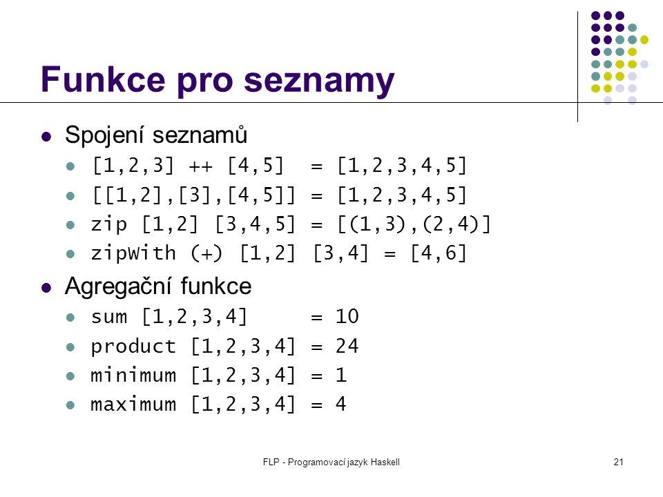 FLP - Programovací jazyk Haskell21 Funkce pro seznamy Spojení seznamů [1,2,3] ++ [4,5] = [1,2,3,4,5] [[1,2],[3],[4,5]] = [1,2,3,4,5] zip [1,2] [3,4,5] = [(1,3),(2,4)] zipWith (+) [1,2] [3,4] = [4,6] Agregační funkce sum [1,2,3,4] = 10 product [1,2,3,4] = 24 minimum [1,2,3,4] = 1 maximum [1,2,3,4] = 4