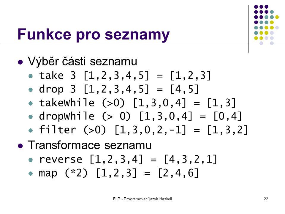 FLP - Programovací jazyk Haskell22 Funkce pro seznamy Výběr části seznamu take 3 [1,2,3,4,5] = [1,2,3] drop 3 [1,2,3,4,5] = [4,5] takeWhile (>0) [1,3,0,4] = [1,3] dropWhile (> 0) [1,3,0,4] = [0,4] filter (>0) [1,3,0,2,-1] = [1,3,2] Transformace seznamu reverse [1,2,3,4] = [4,3,2,1] map (*2) [1,2,3] = [2,4,6]