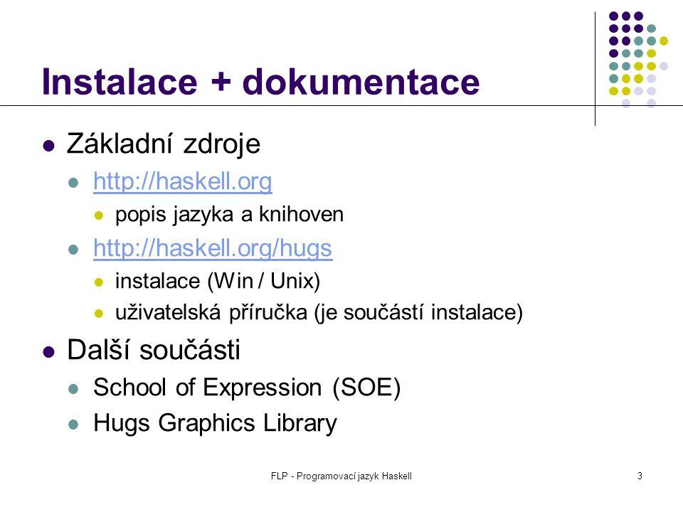 FLP - Programovací jazyk Haskell4 Použití Princip výpočtu: kalkulátor $ hugs Prelude> 2*(3+5) 16 Prelude> cos 0 1.0 Prelude> Skript: definice uživatelských funkcí $ hugs priklad.hs