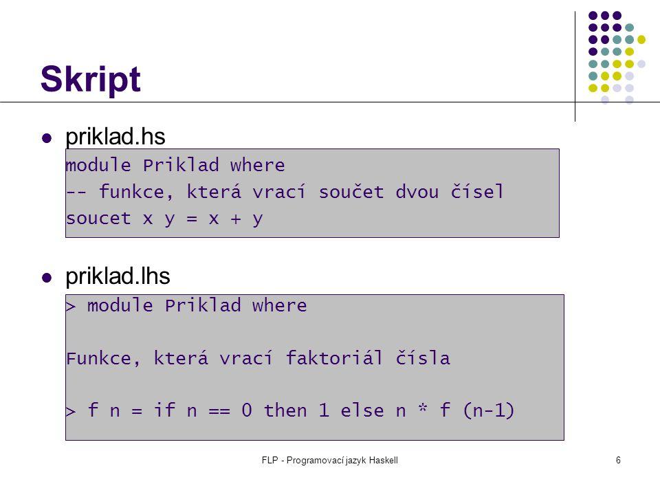 FLP - Programovací jazyk Haskell6 Skript priklad.hs module Priklad where -- funkce, která vrací součet dvou čísel soucet x y = x + y priklad.lhs > module Priklad where Funkce, která vrací faktoriál čísla > f n = if n == 0 then 1 else n * f (n-1)