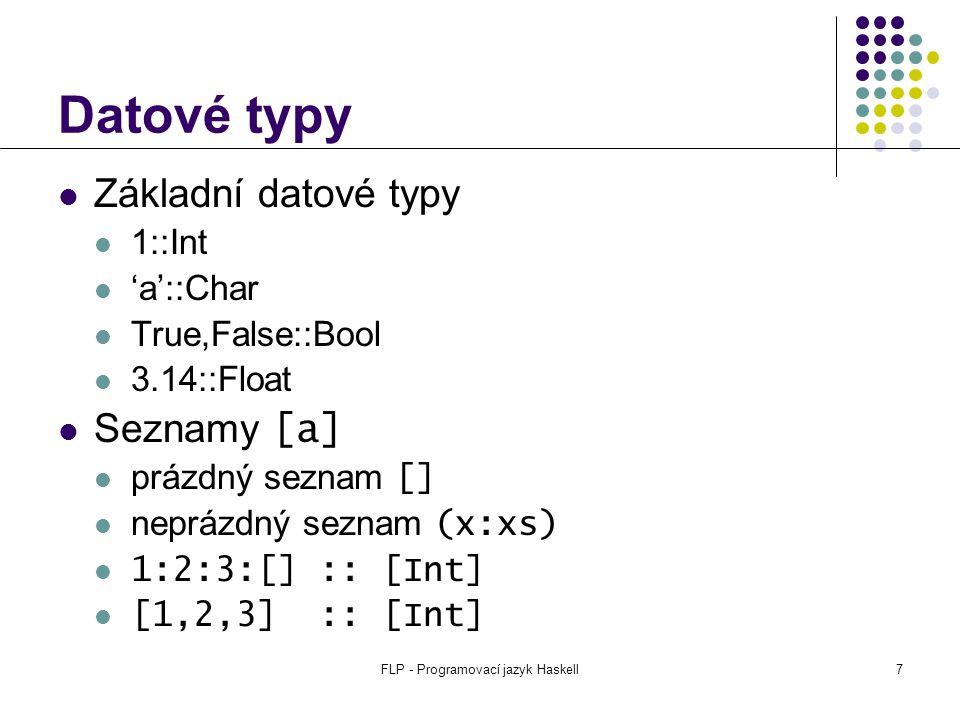 FLP - Programovací jazyk Haskell7 Datové typy Základní datové typy 1::Int 'a'::Char True,False::Bool 3.14::Float Seznamy [a] prázdný seznam [] neprázdný seznam (x:xs) 1:2:3:[] :: [Int] [1,2,3] :: [Int]