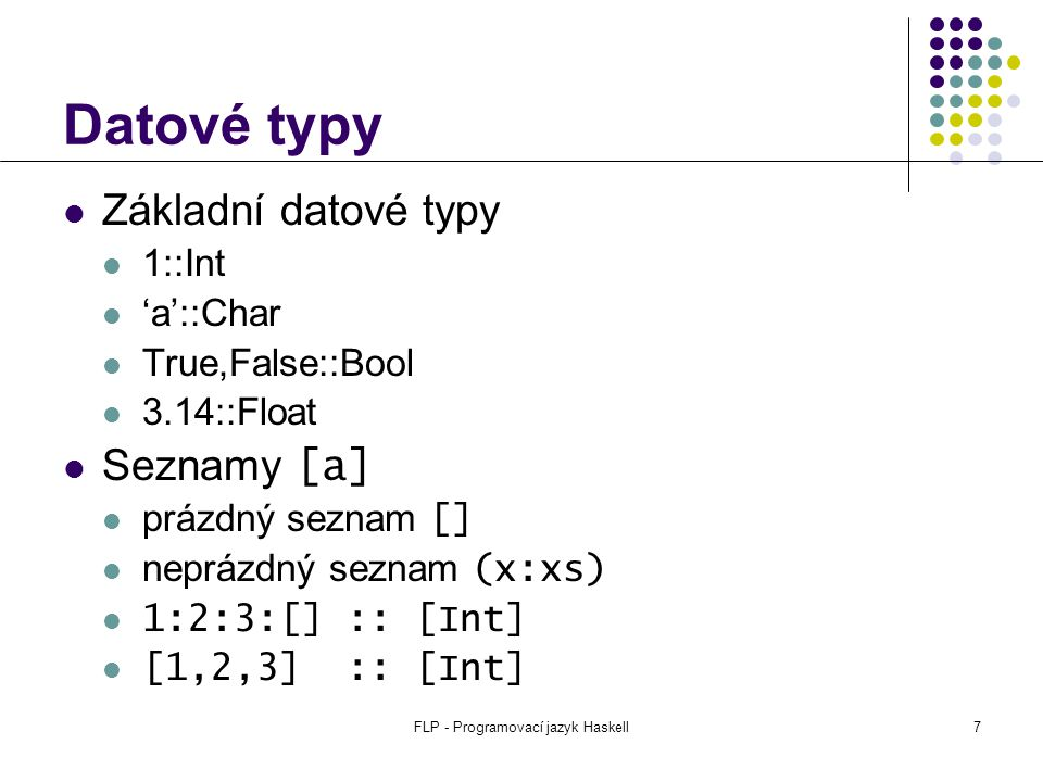 FLP - Programovací jazyk Haskell8 Datové typy Uspořádané n-tice (a,b,c,...) (1,2) :: (Int,Int) (1,[ a , b ])::(Int, [Char]) () :: () Funkce a->b faktorial :: Int -> Int soucet :: Int -> Int -> Int plus :: (Int, Int) -> Int