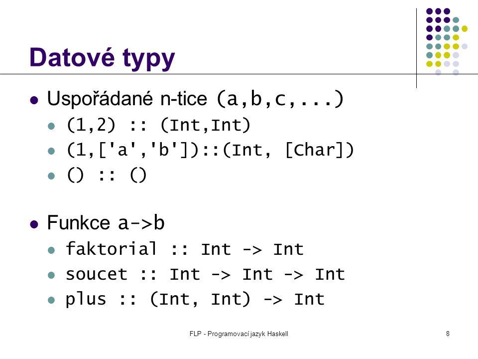 FLP - Programovací jazyk Haskell9 Datové typy Uživatelské datové typy data Barva = Cerna | Bila data Tree a = Leaf a | Node a (Tree a) (Tree a) type String = [Char] type Tabulka a = [(String, a)]