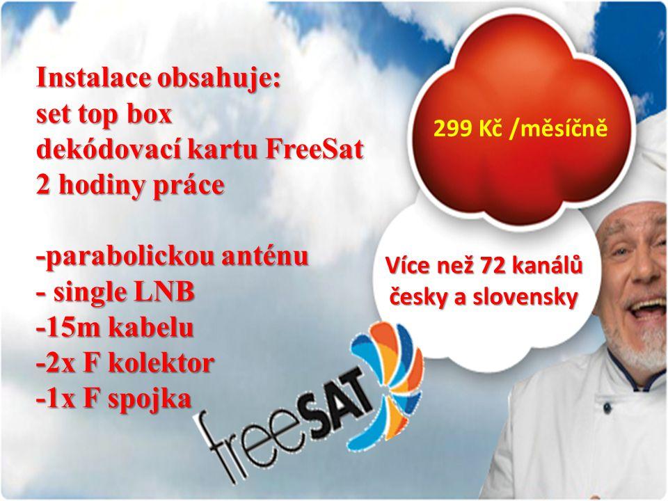 299 Kč /měsíčně Instalace obsahuje: set top box dekódovací kartu FreeSat 2 hodiny práce -parabolickou anténu - single LNB -15m kabelu -2x F kolektor -1x F spojka Více než 72 kanálů česky a slovensky