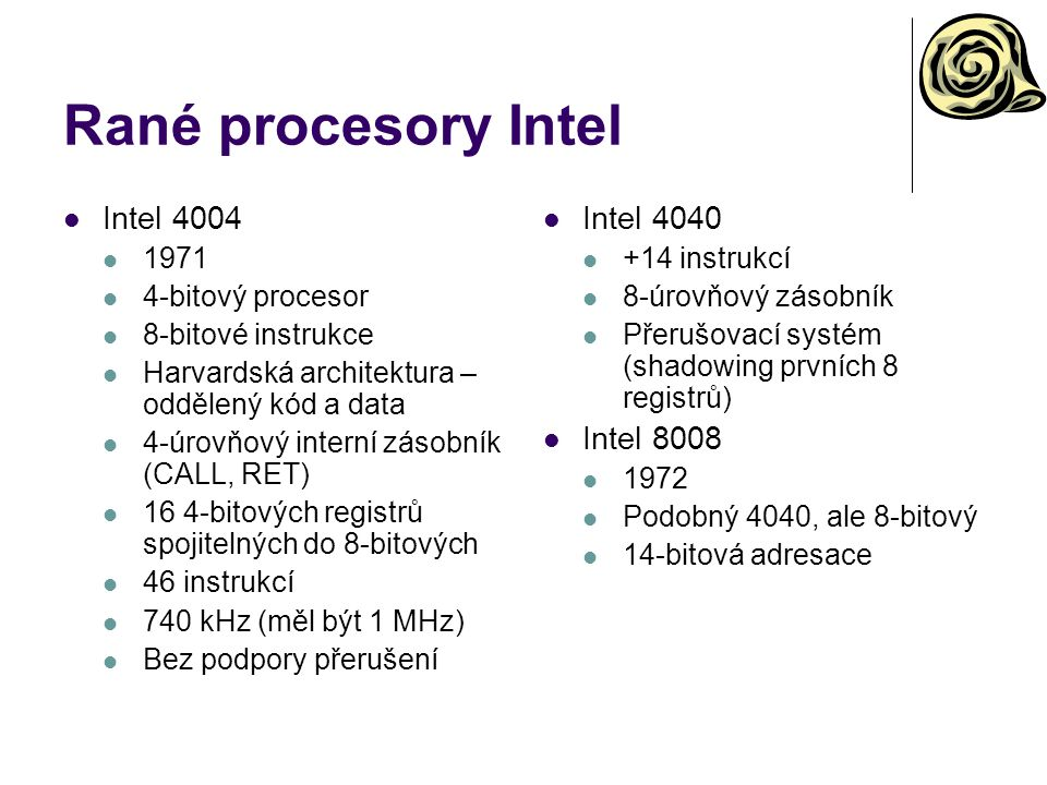 Intel 8080 a 8085 Intel 8080(A) 1974 Jeden z prvních 8-bitových procesorů 8-bitová data, 16-bitová adresa Little endian 78 instrukcí HW podpora zásobníku v hlavní paměti Oddělení adresového prostoru pro I/O Jednoduchý systém přerušení Intel 8085 1976 HW vylepšení Jednotné napájení Žádné podpůrné obvody (generátor hodin) Zjednodušený sériový port na čipu