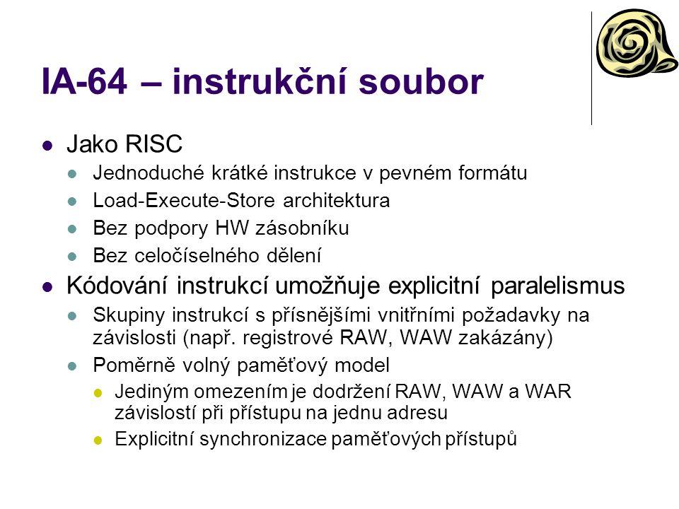 IA-64 – instrukční soubor Jako RISC Jednoduché krátké instrukce v pevném formátu Load-Execute-Store architektura Bez podpory HW zásobníku Bez celočíse