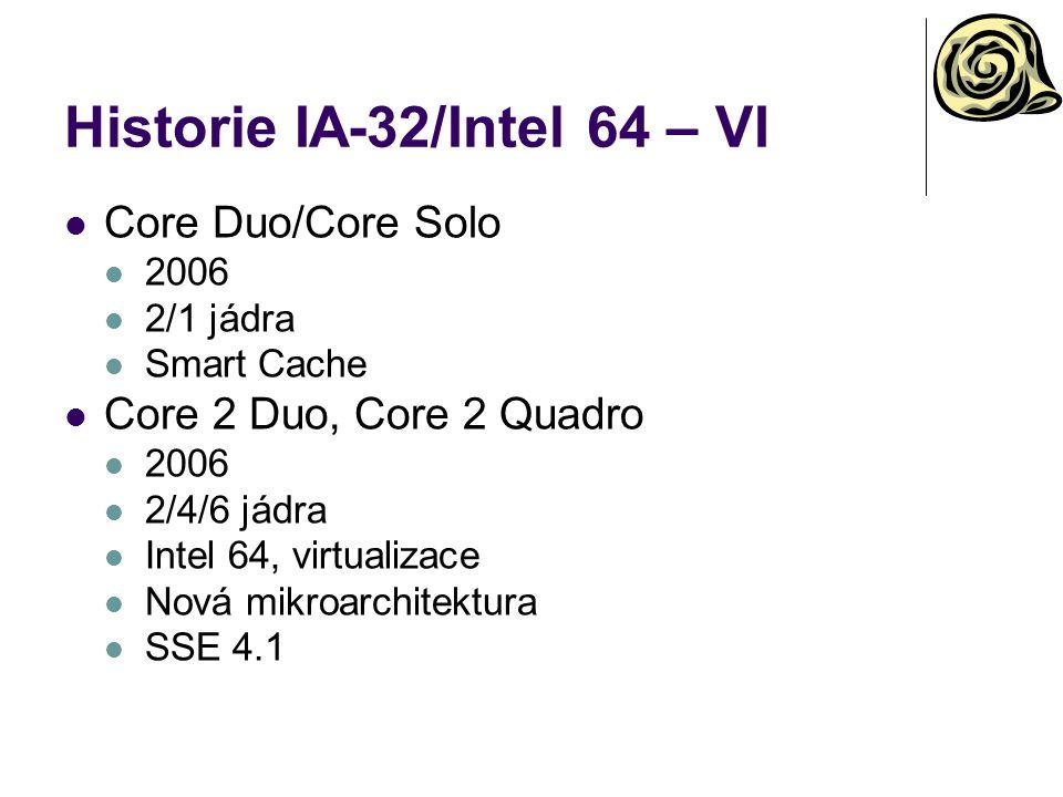 Historie IA-32/Intel 64 – VI Core Duo/Core Solo 2006 2/1 jádra Smart Cache Core 2 Duo, Core 2 Quadro 2006 2/4/6 jádra Intel 64, virtualizace Nová mikr