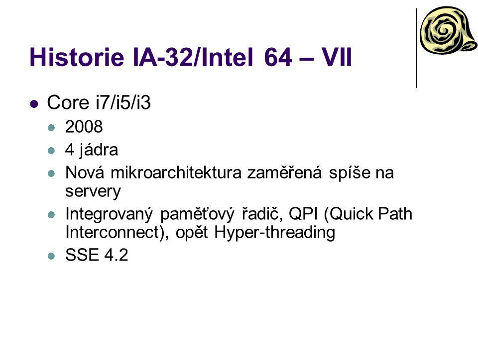 Historie IA-32/Intel 64 – VII Core i7/i5/i3 2008 4 jádra Nová mikroarchitektura zaměřená spíše na servery Integrovaný paměťový řadič, QPI (Quick Path Interconnect), opět Hyper-threading SSE 4.2