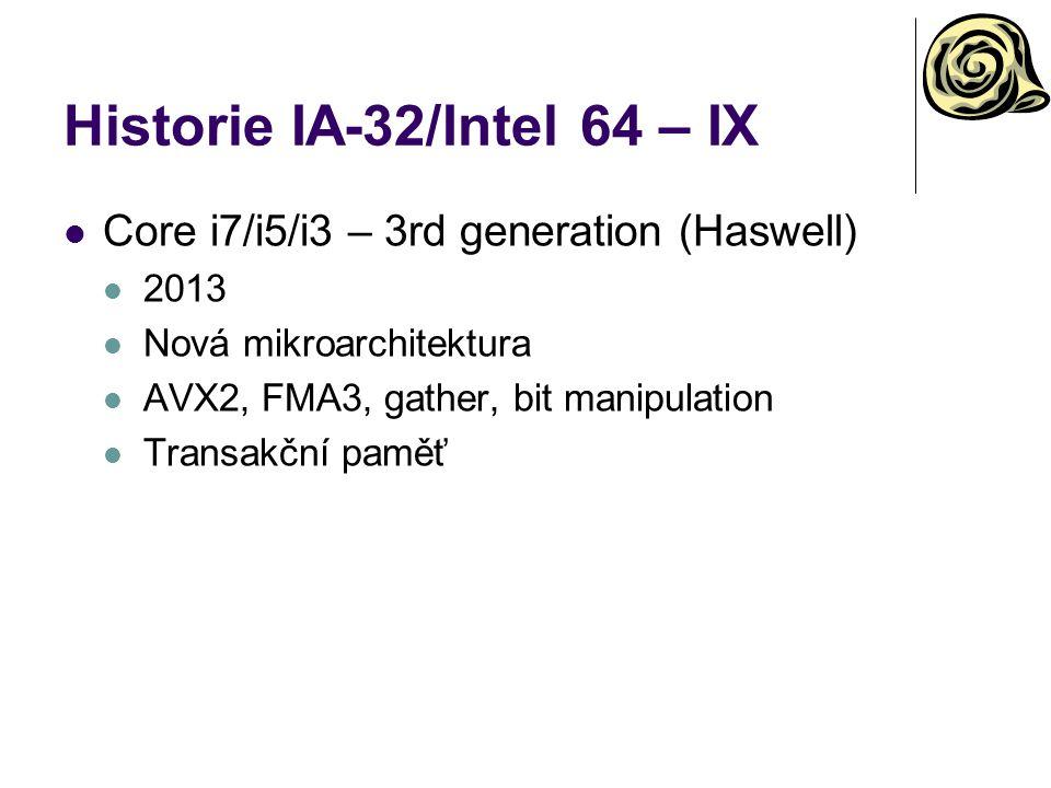 Historie IA-32/Intel 64 – IX Core i7/i5/i3 – 3rd generation (Haswell) 2013 Nová mikroarchitektura AVX2, FMA3, gather, bit manipulation Transakční paměť