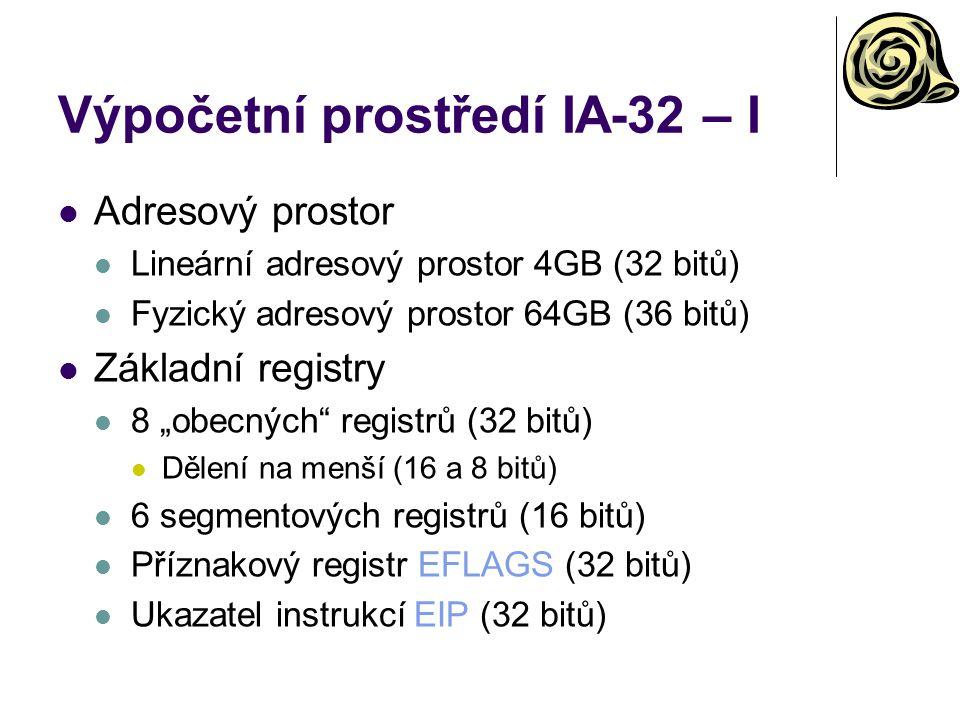 """Výpočetní prostředí IA-32 – I Adresový prostor Lineární adresový prostor 4GB (32 bitů) Fyzický adresový prostor 64GB (36 bitů) Základní registry 8 """"obecných registrů (32 bitů) Dělení na menší (16 a 8 bitů) 6 segmentových registrů (16 bitů) Příznakový registr EFLAGS (32 bitů) Ukazatel instrukcí EIP (32 bitů)"""