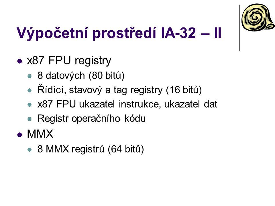 Výpočetní prostředí IA-32 – II x87 FPU registry 8 datových (80 bitů) Řídící, stavový a tag registry (16 bitů) x87 FPU ukazatel instrukce, ukazatel dat Registr operačního kódu MMX 8 MMX registrů (64 bitů)