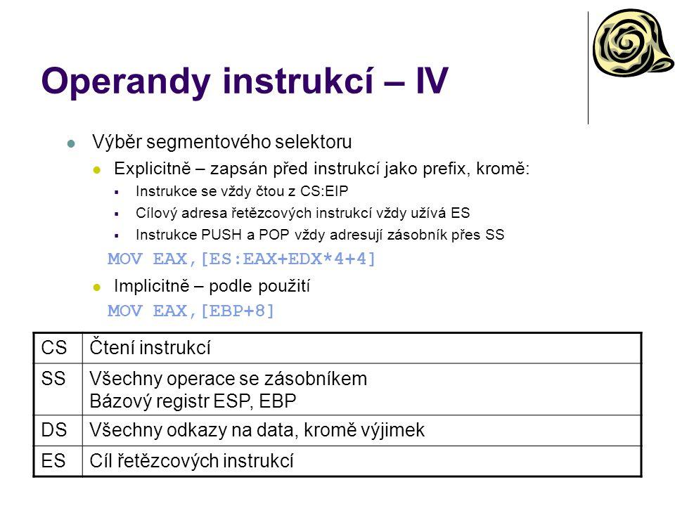 Operandy instrukcí – IV Výběr segmentového selektoru Explicitně – zapsán před instrukcí jako prefix, kromě:  Instrukce se vždy čtou z CS:EIP  Cílový adresa řetězcových instrukcí vždy užívá ES  Instrukce PUSH a POP vždy adresují zásobník přes SS MOV EAX,[ES:EAX+EDX*4+4] Implicitně – podle použití MOV EAX,[EBP+8] CSČtení instrukcí SSVšechny operace se zásobníkem Bázový registr ESP, EBP DSVšechny odkazy na data, kromě výjimek ESCíl řetězcových instrukcí