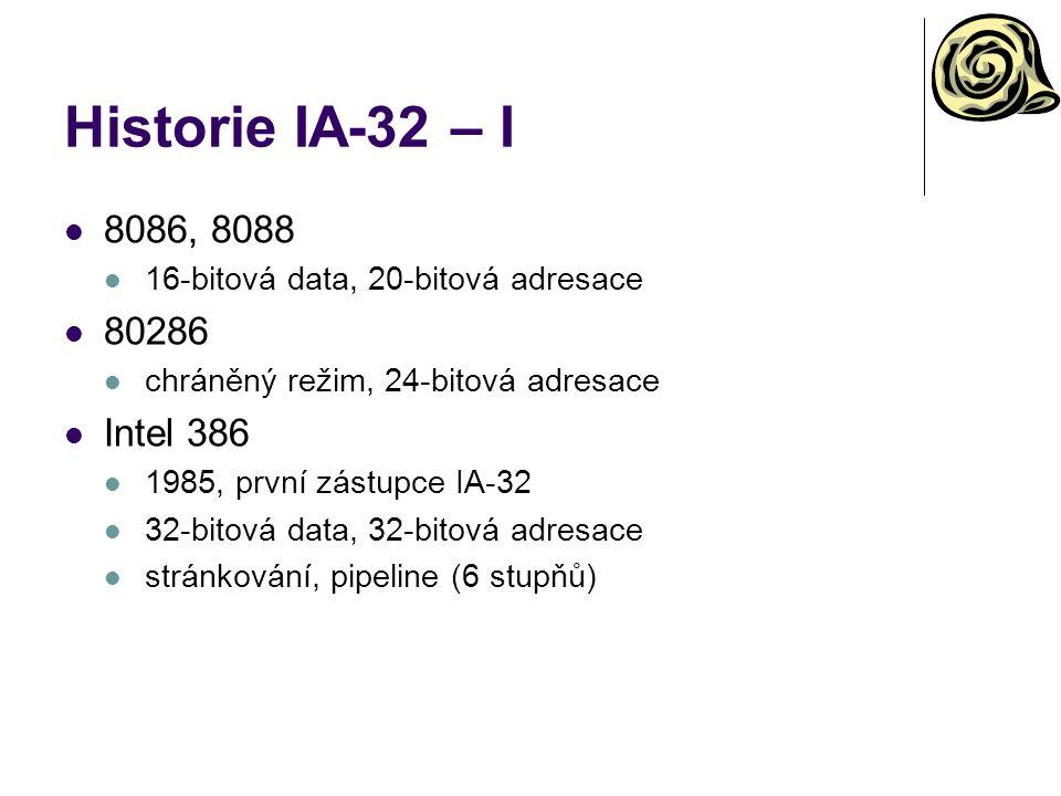 Historie IA-32 – I 8086, 8088 16-bitová data, 20-bitová adresace 80286 chráněný režim, 24-bitová adresace Intel 386 1985, první zástupce IA-32 32-bitová data, 32-bitová adresace stránkování, pipeline (6 stupňů)