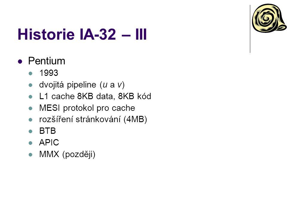 Historie IA-32 – IV P6 (Pentium Pro, Pentium II, Pentium III) 1995 třícestně superskalární dynamické vykonávání (microdataflow analysis, out-of- order execution, branch prediction, speculation execution) přidána 256KB L2 cache 36-bitová fyzická adresa MMX (Pentium II), SSE (Pentium III) Celeron, Xeon