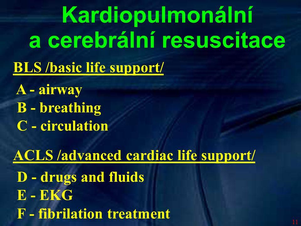 11 Kardiopulmonální a cerebrální resuscitace BLS /basic life support/ A - airway B - breathing C - circulation ACLS /advanced cardiac life support/ D