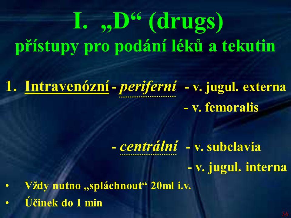"""36 I. """"D"""" (drugs) přístupy pro podání léků a tekutin 1.Intravenózní - periferní - v. jugul. externa - v. femoralis - centrální - v. subclavia - v. jug"""