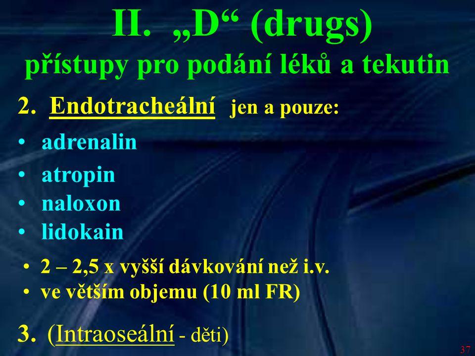 """37 II. """"D"""" (drugs) přístupy pro podání léků a tekutin 2. Endotracheální jen a pouze: adrenalin atropin naloxon lidokain 3. (Intraoseální - děti) 2 – 2"""
