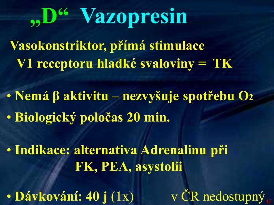 """40 """"D"""" Vazopresin Vasokonstriktor, přímá stimulace V1 receptoru hladké svaloviny =  TK Nemá β aktivitu – nezvyšuje spotřebu O 2 Biologický poločas 20"""