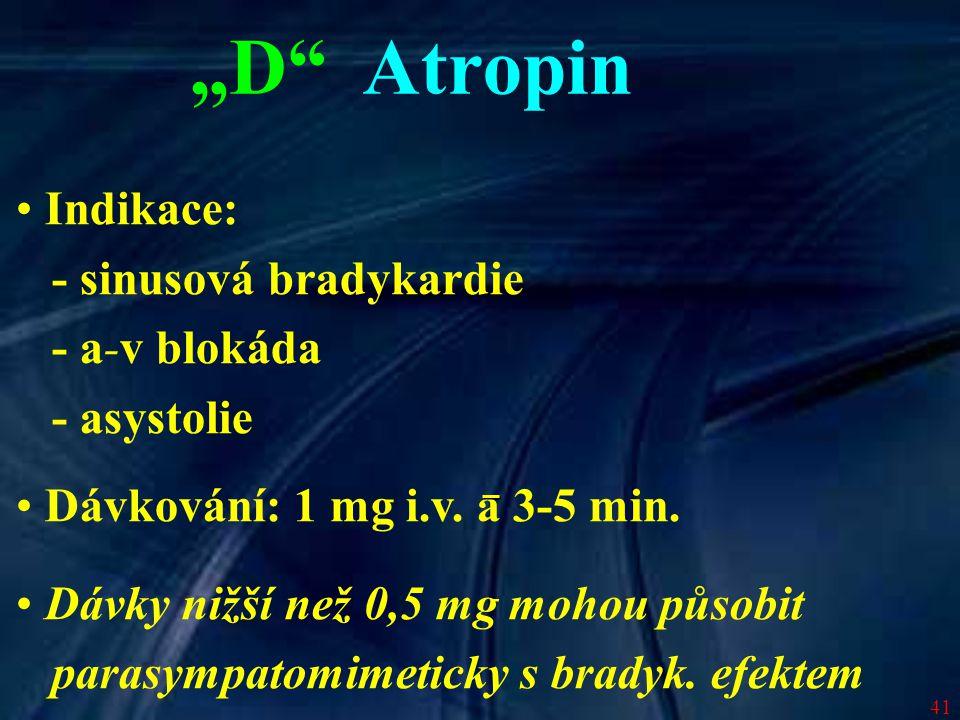 41 Indikace: - sinusová bradykardie - a-v blokáda - asystolie Dávkování: 1 mg i.v. a 3-5 min. Dávky nižší než 0,5 mg mohou působit parasympatomimetick