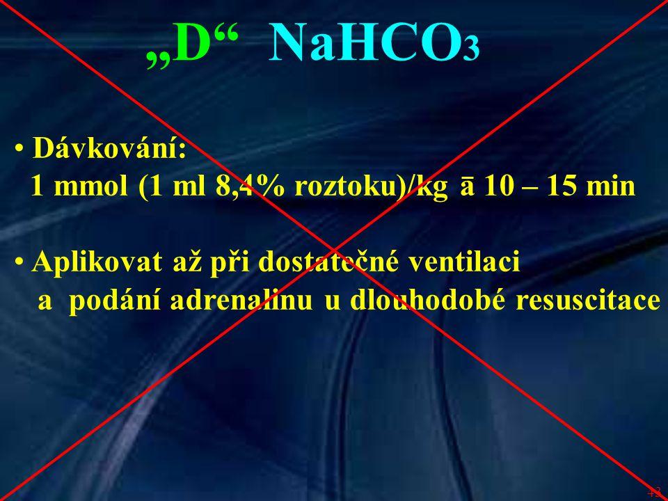 """43 """"D"""" NaHCO 3 Dávkování: 1 mmol (1 ml 8,4% roztoku)/kg a 10 – 15 min Aplikovat až při dostatečné ventilaci a podání adrenalinu u dlouhodobé resuscita"""