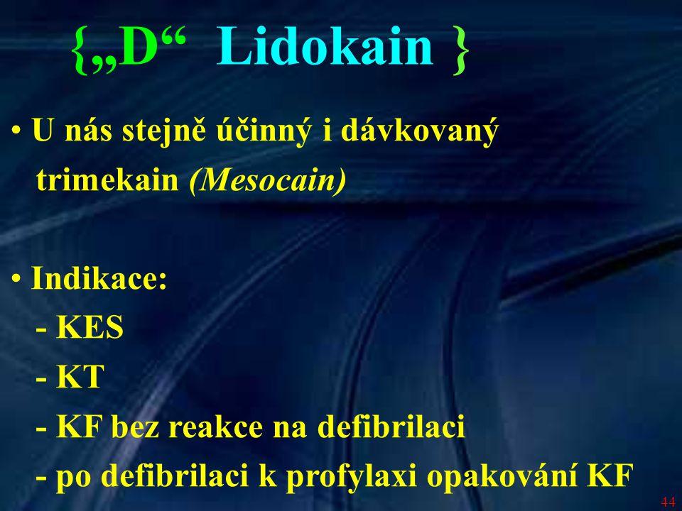 44 U nás stejně účinný i dávkovaný trimekain (Mesocain) Indikace: - KES - KT - KF bez reakce na defibrilaci - po defibrilaci k profylaxi opakování KF