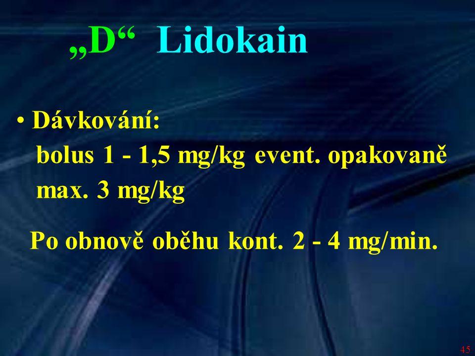 """45 """"D"""" Lidokain Dávkování: bolus 1 - 1,5 mg/kg event. opakovaně max. 3 mg/kg Po obnově oběhu kont. 2 - 4 mg/min."""