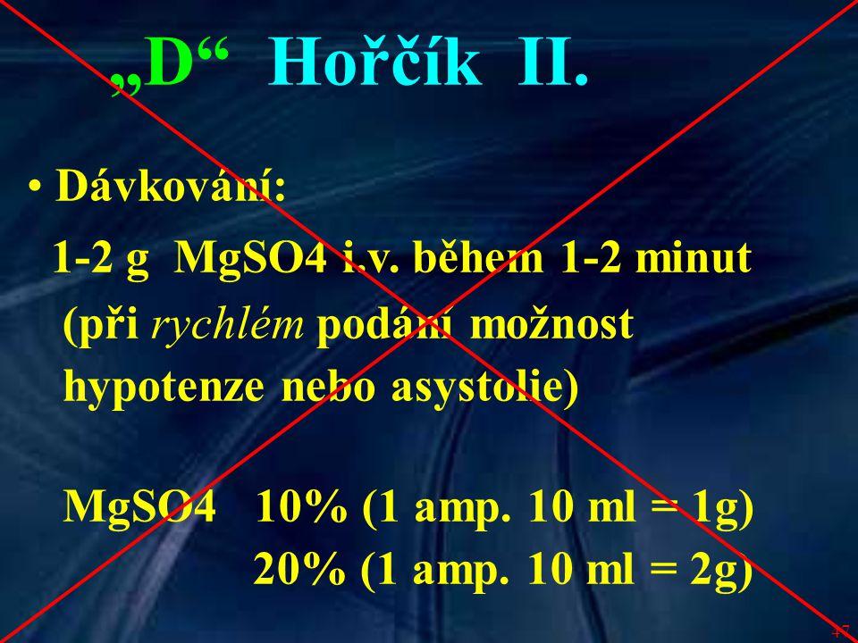 """47 """"D"""" Hořčík II. Dávkování: 1-2 g MgSO4 i.v. během 1-2 minut (při rychlém podání možnost hypotenze nebo asystolie) MgSO4 10% (1 amp. 10 ml = 1g) 20%"""