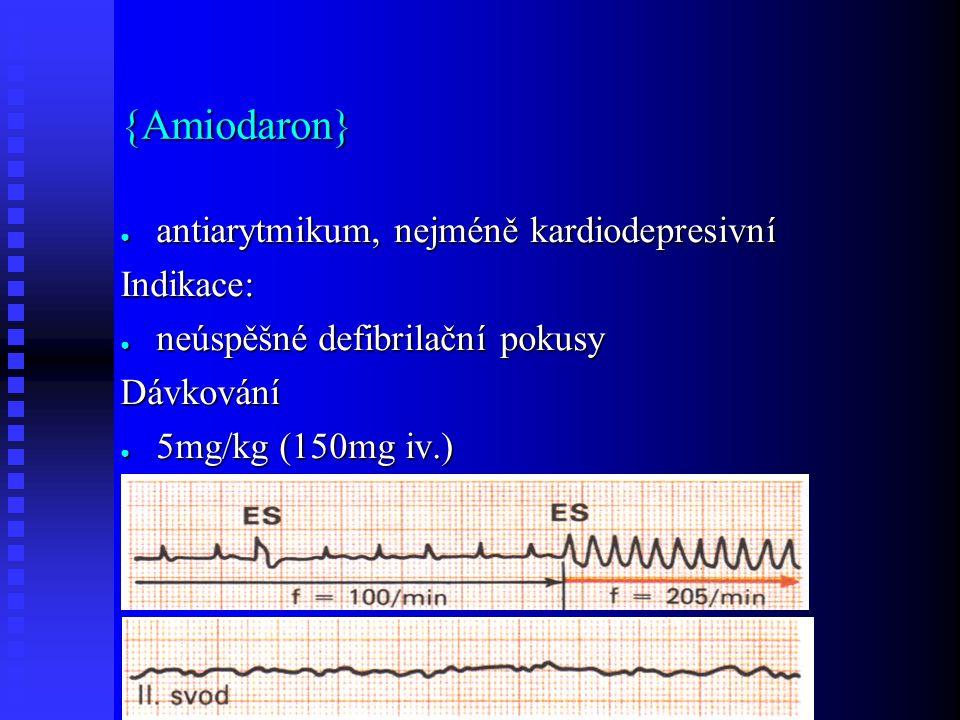 {Amiodaron} ● antiarytmikum, nejméně kardiodepresivní Indikace: ● neúspěšné defibrilační pokusy Dávkování ● 5mg/kg (150mg iv.)