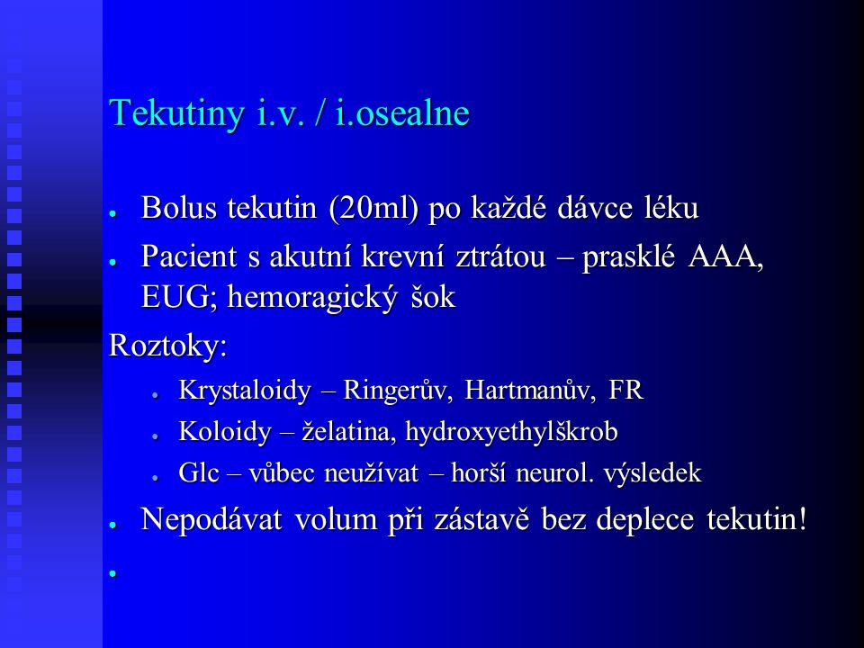 Tekutiny i.v. / i.osealne ● Bolus tekutin (20ml) po každé dávce léku ● Pacient s akutní krevní ztrátou – prasklé AAA, EUG; hemoragický šok Roztoky: ●