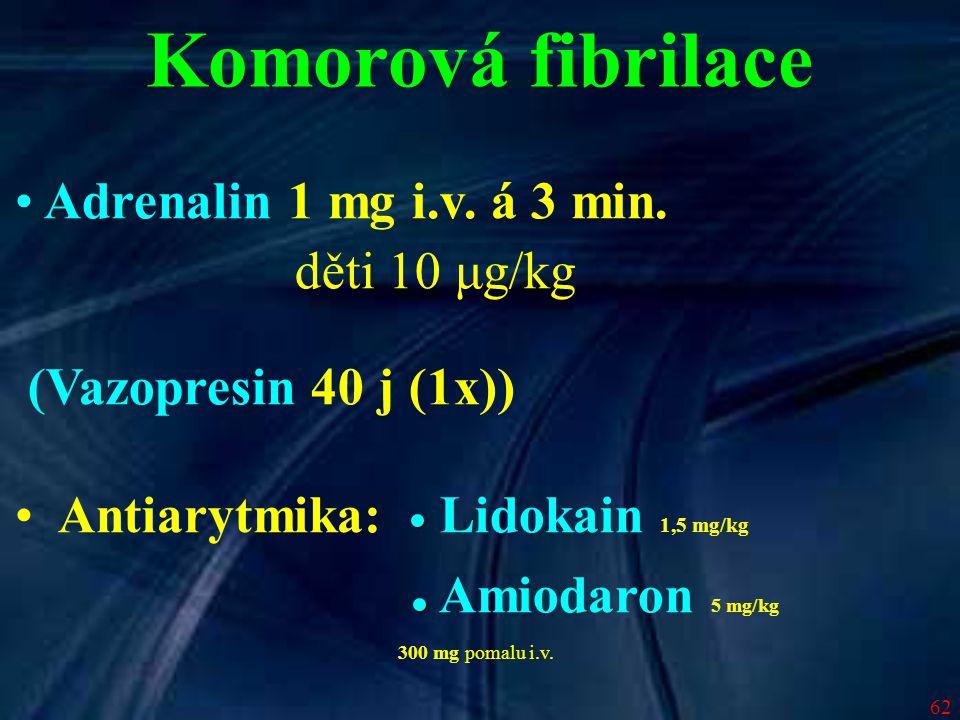 62 Adrenalin 1 mg i.v. á 3 min. děti 10 μg/kg (Vazopresin 40 j (1x)) Antiarytmika: Lidokain 1,5 mg/kg Amiodaron 5 mg/kg 300 mg pomalu i.v. Komorová fi