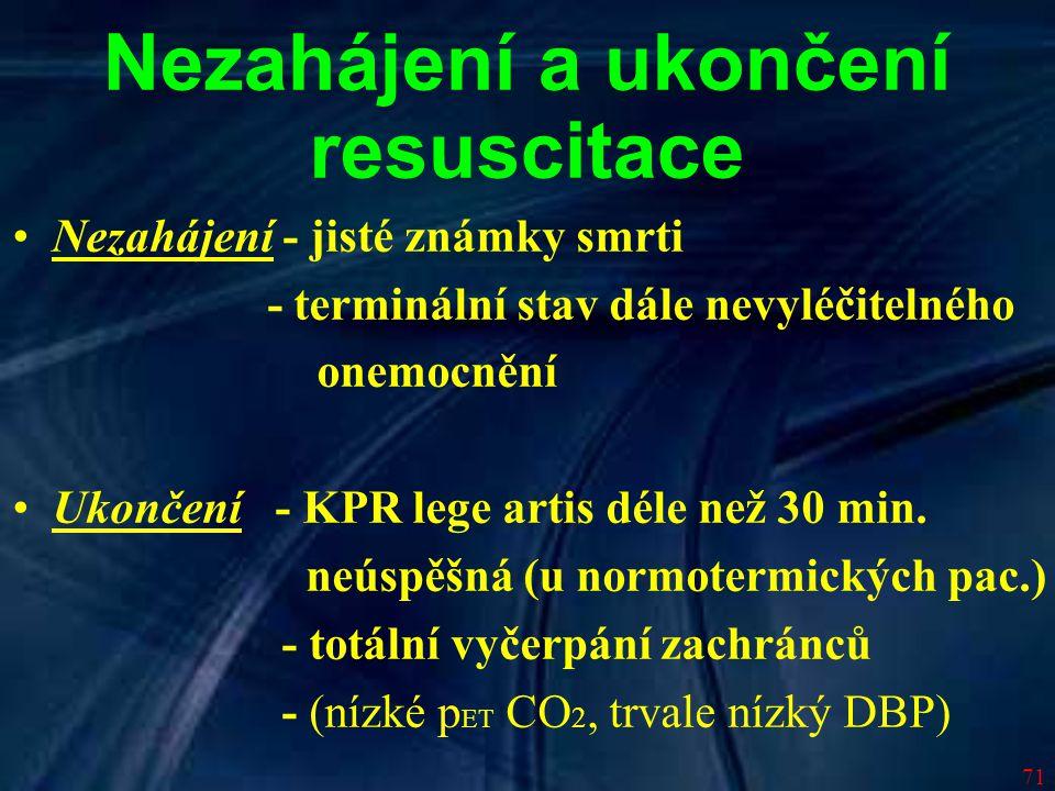 71 Nezahájení a ukončení resuscitace Nezahájení - jisté známky smrti - terminální stav dále nevyléčitelného onemocnění Ukončení - KPR lege artis déle