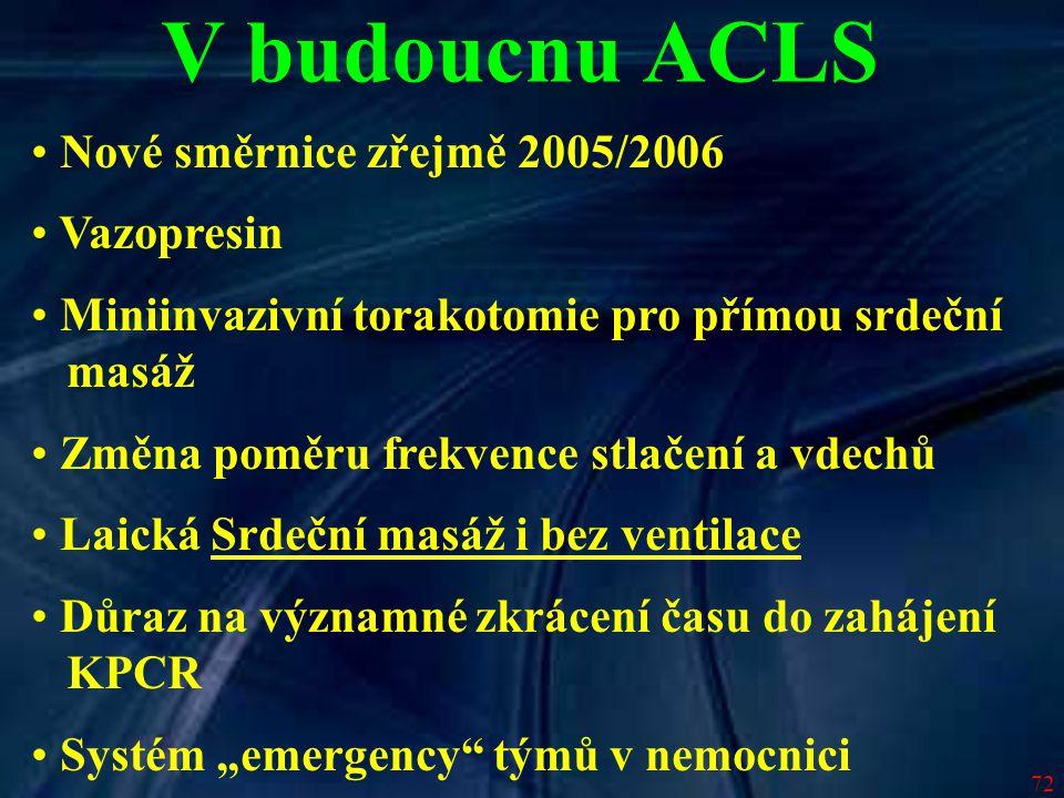 72 V budoucnu ACLS Nové směrnice zřejmě 2005/2006 Vazopresin Miniinvazivní torakotomie pro přímou srdeční masáž Změna poměru frekvence stlačení a vdec