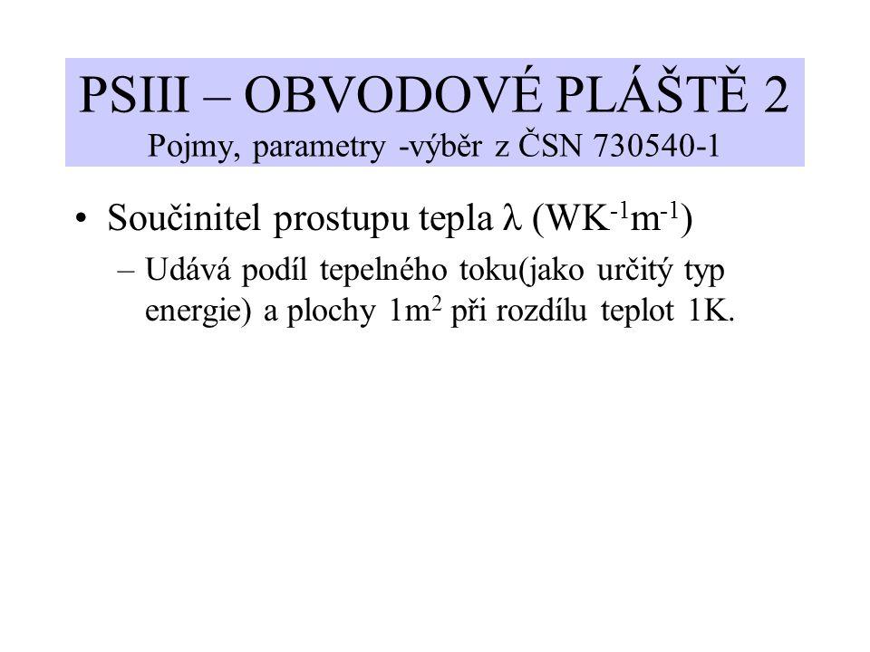 PSIII – OBVODOVÉ PLÁŠTĚ 2 Pojmy, parametry -výběr z ČSN 730540-1 Součinitel prostupu tepla λ (WK -1 m -1 ) –Udává podíl tepelného toku(jako určitý typ