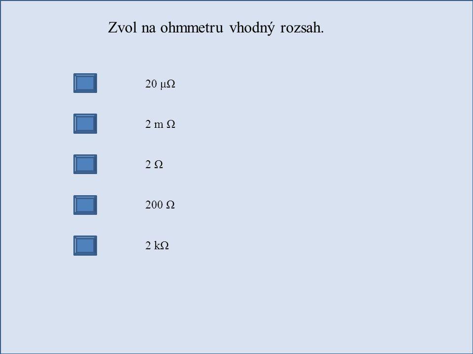 Zvol na ohmmetru vhodný rozsah. 20 μΩ 2 m Ω 2 Ω 200 Ω 2 kΩ