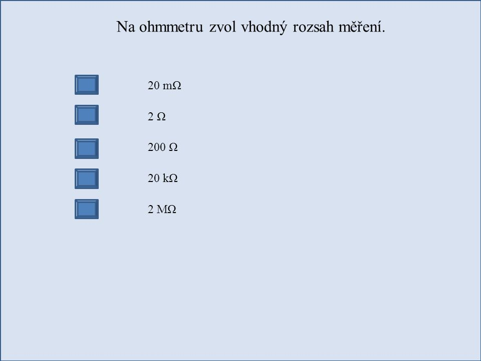 Na ohmmetru zvol vhodný rozsah měření. 20 mΩ 2 Ω 200 Ω 20 kΩ 2 MΩ