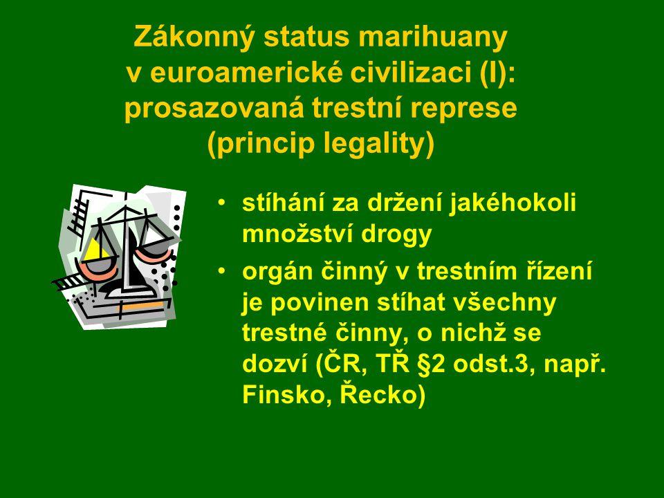 Zákonný status marihuany v euroamerické civilizaci (I): prosazovaná trestní represe (princip legality) stíhání za držení jakéhokoli množství drogy orgán činný v trestním řízení je povinen stíhat všechny trestné činny, o nichž se dozví (ČR, TŘ §2 odst.3, např.
