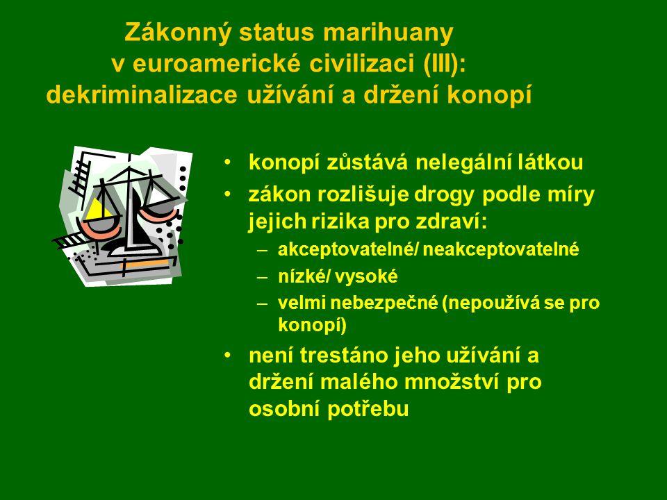 Zákonný status marihuany v euroamerické civilizaci (III): dekriminalizace užívání a držení konopí konopí zůstává nelegální látkou zákon rozlišuje drogy podle míry jejich rizika pro zdraví: –akceptovatelné/ neakceptovatelné –nízké/ vysoké –velmi nebezpečné (nepoužívá se pro konopí) není trestáno jeho užívání a držení malého množství pro osobní potřebu