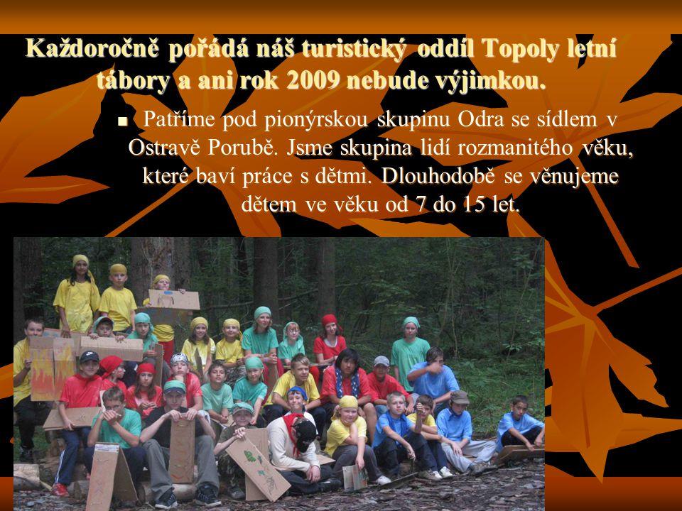 Každoročně pořádá náš turistický oddíl Topoly letní tábory a ani rok 2009 nebude výjimkou. Patříme pod pionýrskou skupinu Odra se sídlem v Ostravě Por