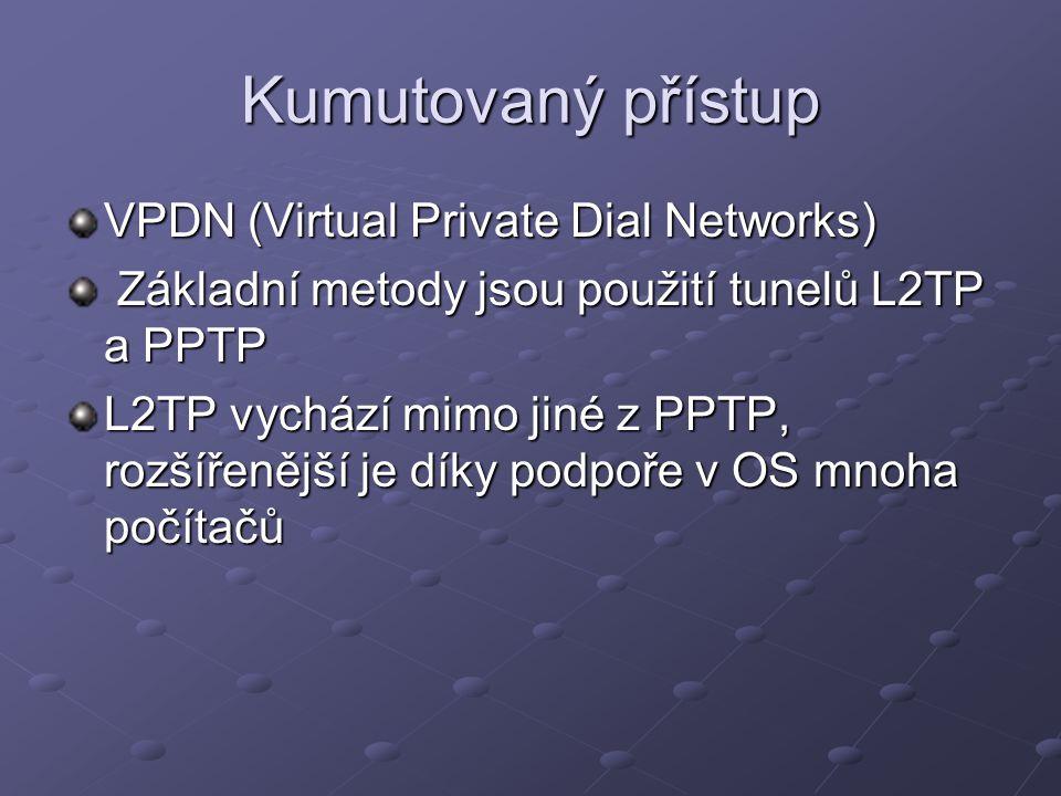 Kumutovaný přístup VPDN (Virtual Private Dial Networks) Základní metody jsou použití tunelů L2TP a PPTP Základní metody jsou použití tunelů L2TP a PPTP L2TP vychází mimo jiné z PPTP, rozšířenější je díky podpoře v OS mnoha počítačů