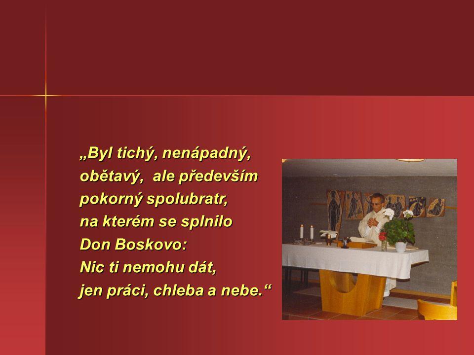 """""""Byl tichý, nenápadný, obětavý, ale především pokorný spolubratr, na kterém se splnilo Don Boskovo: Nic ti nemohu dát, jen práci, chleba a nebe."""