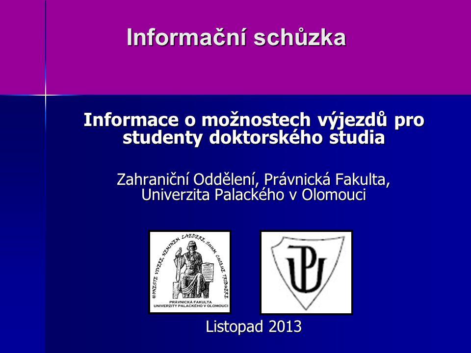 Informační schůzka Informační schůzka Informace o možnostech výjezdů pro studenty doktorského studia Zahraniční Oddělení, Právnická Fakulta, Univerzita Palackého v Olomouci Listopad 2013