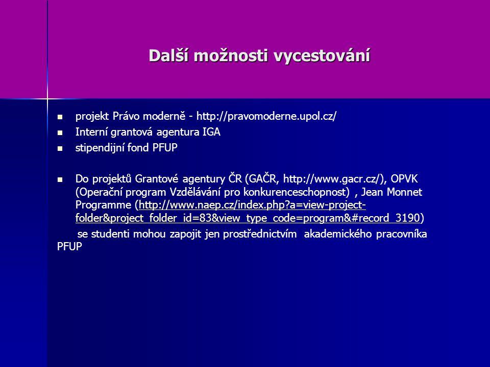 Další možnosti vycestování projekt Právo moderně - http://pravomoderne.upol.cz/ Interní grantová agentura IGA stipendijní fond PFUP Do projektů Grantové agentury ČR (GAČR, http://www.gacr.cz/), OPVK (Operační program Vzdělávání pro konkurenceschopnost), Jean Monnet Programme (http://www.naep.cz/index.php?a=view-project- folder&project_folder_id=83&view_type_code=program&#record_3190)http://www.naep.cz/index.php?a=view-project- folder&project_folder_id=83&view_type_code=program&#record_3190 se studenti mohou zapojit jen prostřednictvím akademického pracovníka PFUP