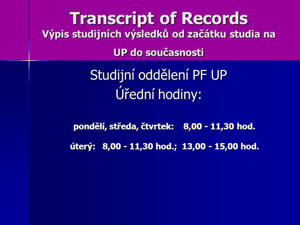 Transcript of Records Výpis studijních výsledků od začátku studia na UP do současnosti Studijní oddělení PF UP Úřední hodiny: pondělí, středa, čtvrtek: 8,00 - 11,30 hod.