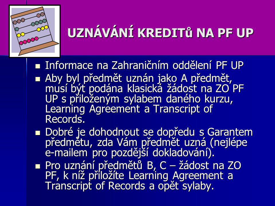 UZNÁVÁNÍ KREDITů NA PF UP UZNÁVÁNÍ KREDITů NA PF UP Informace na Zahraničním oddělení PF UP Informace na Zahraničním oddělení PF UP Aby byl předmět uznán jako A předmět, musí být podána klasická žádost na ZO PF UP s přiloženým sylabem daného kurzu, Learning Agreement a Transcript of Records.