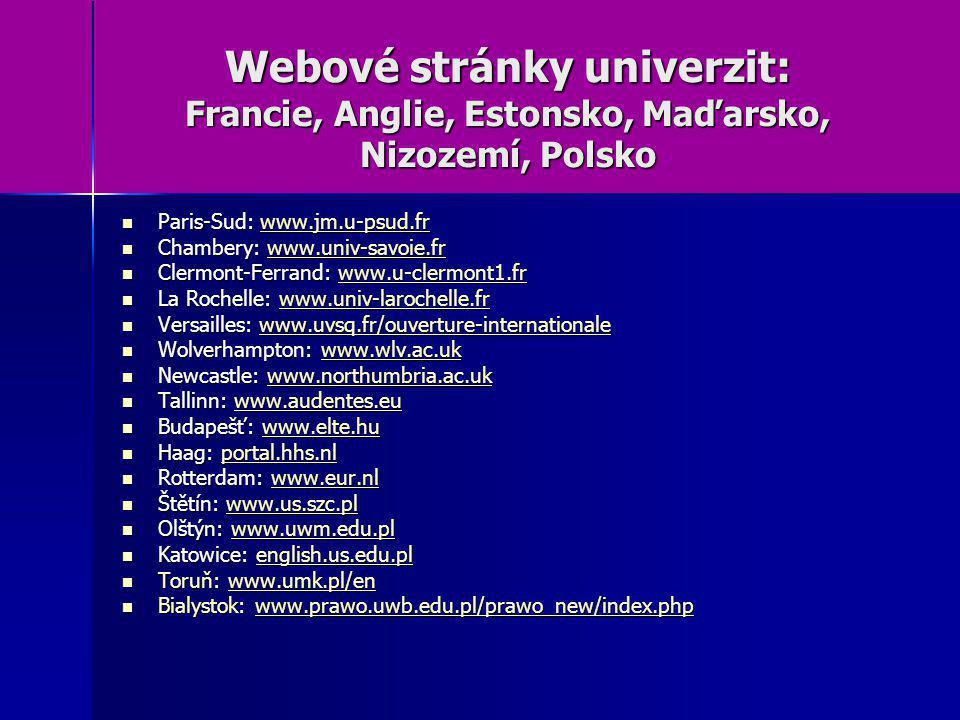 Webové stránky univerzit: Francie, Anglie, Estonsko, Maďarsko, Nizozemí, Polsko Paris-Sud: www.jm.u-psud.fr Paris-Sud: www.jm.u-psud.frwww.jm.u-psud.fr Chambery: www.univ-savoie.fr Chambery: www.univ-savoie.frwww.univ-savoie.fr Clermont-Ferrand: www.u-clermont1.fr Clermont-Ferrand: www.u-clermont1.frwww.u-clermont1.fr La Rochelle: www.univ-larochelle.fr La Rochelle: www.univ-larochelle.frwww.univ-larochelle.fr Versailles: www.uvsq.fr/ouverture-internationale Versailles: www.uvsq.fr/ouverture-internationale Wolverhampton: www.wlv.ac.uk Wolverhampton: www.wlv.ac.ukwww.wlv.ac.uk Newcastle: www.northumbria.ac.uk Newcastle: www.northumbria.ac.uk Tallinn: www.audentes.eu Tallinn: www.audentes.euwww.audentes.eu Budapešť: www.elte.hu Budapešť: www.elte.huwww.elte.hu Haag: portal.hhs.nl Haag: portal.hhs.nl Rotterdam: www.eur.nl Rotterdam: www.eur.nlwww.eur.nl Štětín: www.us.szc.pl Štětín: www.us.szc.plwww.us.szc.pl Olštýn: www.uwm.edu.pl Olštýn: www.uwm.edu.plwww.uwm.edu.pl Katowice: english.us.edu.pl Katowice: english.us.edu.pl Toruň: www.umk.pl/en Toruň: www.umk.pl/en Bialystok: www.prawo.uwb.edu.pl/prawo_new/index.php Bialystok: www.prawo.uwb.edu.pl/prawo_new/index.php