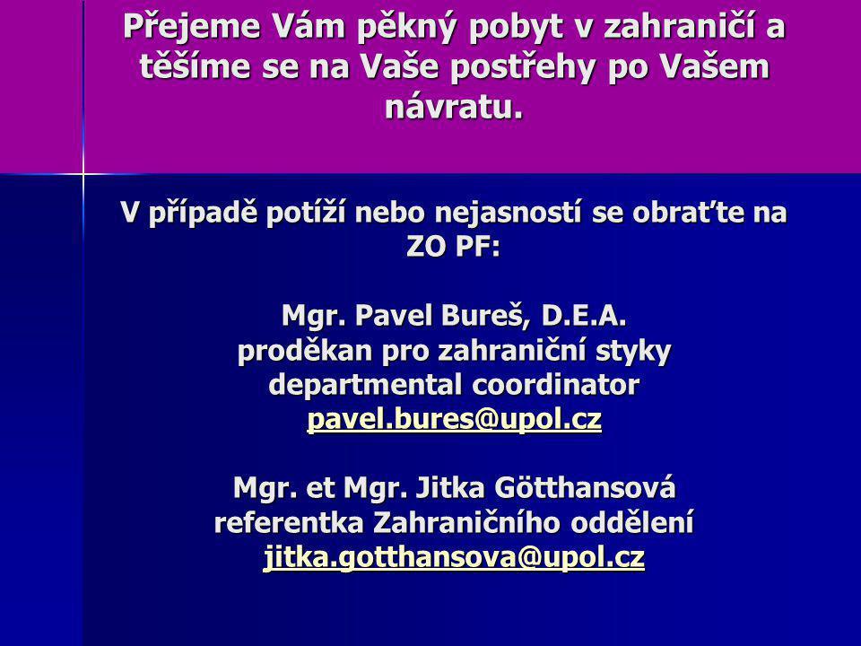 Přejeme Vám pěkný pobyt v zahraničí a těšíme se na Vaše postřehy po Vašem návratu. V případě potíží nebo nejasností se obraťte na ZO PF: Mgr. Pavel Bu
