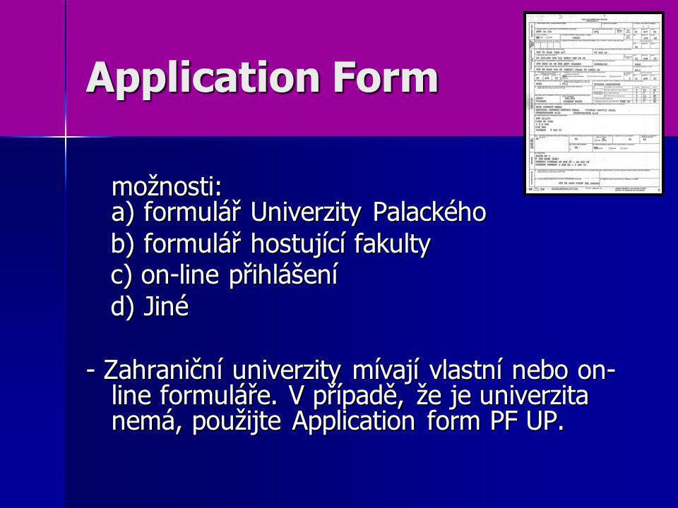 Application Form možnosti: a) formulář Univerzity Palackého b) formulář hostující fakulty b) formulář hostující fakulty c) on-line přihlášení c) on-line přihlášení d) Jiné d) Jiné - Zahraniční univerzity mívají vlastní nebo on- line formuláře.