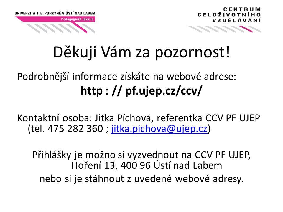Děkuji Vám za pozornost! Podrobnější informace získáte na webové adrese: http : // pf.ujep.cz/ccv/ Kontaktní osoba: Jitka Píchová, referentka CCV PF U