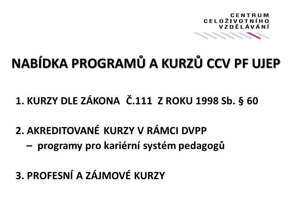 NABÍDKA PROGRAMŮ A KURZŮ CCV PF UJEP 1. KURZY DLE ZÁKONA Č.111 Z ROKU 1998 Sb. § 60 2. AKREDITOVANÉ KURZY V RÁMCI DVPP – programy pro kariérní systém